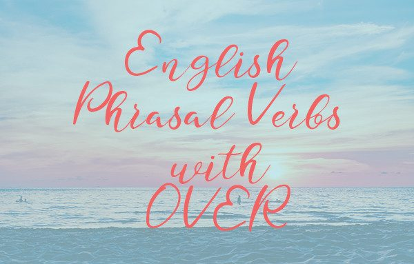 Learn English Phrasal Verbs with Over. How to improve English speaking and writing skills