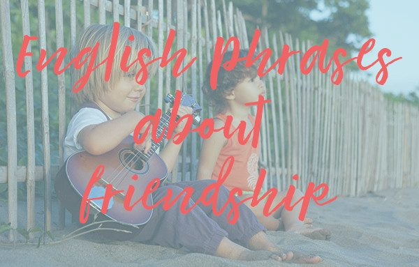 Learn English Phrases about Friendship and friends